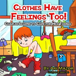 Clothes Have Feelings Too! Charlie Learns to Care for His Things